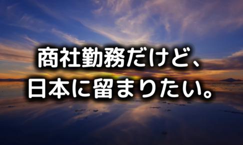 商社勤務だけど、日本に留まりたい